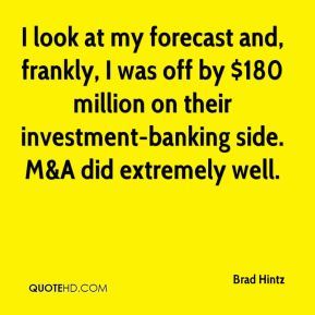 Brad Hintz - I look at my forecast and, frankly, I was off by $180 million on their investment-banking side. M&A did extremely well.