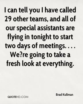Brad Kullman - I can tell you I have called 29 other teams, and all of our special assistants are flying in tonight to start two days of meetings. . . . We?re going to take a fresh look at everything.