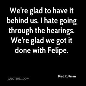 Brad Kullman - We're glad to have it behind us. I hate going through the hearings. We're glad we got it done with Felipe.