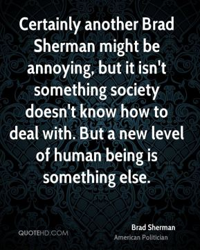 Brad Sherman - Certainly another Brad Sherman might be annoying, but it isn't something society doesn't know how to deal with. But a new level of human being is something else.