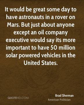 Brad Sherman - It would be great some day to have astronauts in a rover on Mars. But just about anyone except an oil company executive would say its more important to have 50 million solar powered vehicles in the United States.