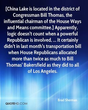 Brad Sherman - [China Lake is located in the district of Congressman Bill Thomas, the influential chairman of the House Ways and Means committee.] Apparently, logic doesn't count when a powerful Republican is involved, ... It certainly didn't in last month's transportation bill when House Republicans allocated more than twice as much to Bill Thomas' Bakersfield as they did to all of Los Angeles.