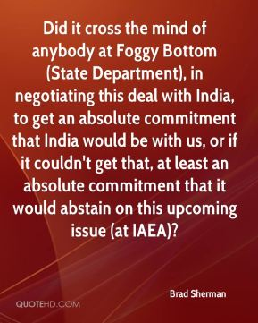 Did it cross the mind of anybody at Foggy Bottom (State Department), in negotiating this deal with India, to get an absolute commitment that India would be with us, or if it couldn't get that, at least an absolute commitment that it would abstain on this upcoming issue (at IAEA)?
