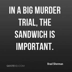 Brad Sherman - In a big murder trial, the sandwich is important.