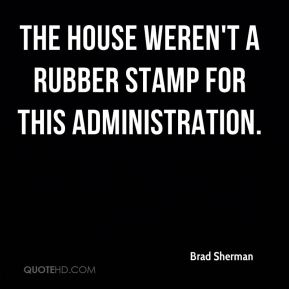 Brad Sherman - the House weren't a rubber stamp for this administration.