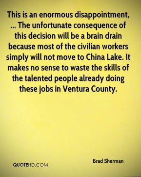 This is an enormous disappointment, ... The unfortunate consequence of this decision will be a brain drain because most of the civilian workers simply will not move to China Lake. It makes no sense to waste the skills of the talented people already doing these jobs in Ventura County.