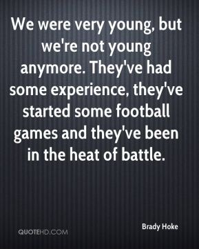 Brady Hoke - We were very young, but we're not young anymore. They've had some experience, they've started some football games and they've been in the heat of battle.