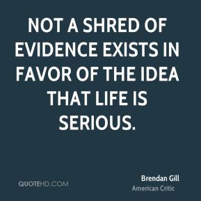 Not a shred of evidence exists in favor of the idea that life is serious.
