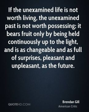 If the unexamined life is not worth living, the unexamined past is not worth possessing; it bears fruit only by being held continuously up to the light, and is as changeable and as full of surprises, pleasant and unpleasant, as the future.