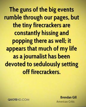 Brendan Gill - The guns of the big events rumble through our pages, but the tiny firecrackers are constantly hissing and popping there as well; it appears that much of my life as a journalist has been devoted to sedulously setting off firecrackers.
