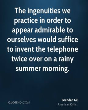 The ingenuities we practice in order to appear admirable to ourselves would suffice to invent the telephone twice over on a rainy summer morning.