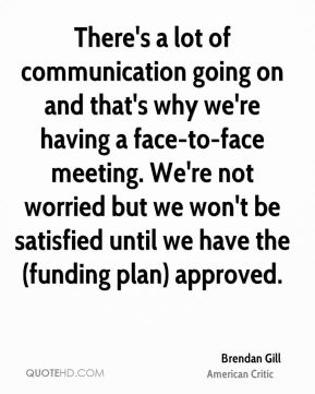 There's a lot of communication going on and that's why we're having a face-to-face meeting. We're not worried but we won't be satisfied until we have the (funding plan) approved.