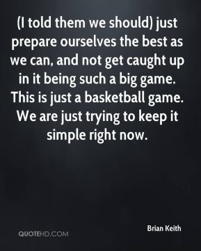 Brian Keith - (I told them we should) just prepare ourselves the best as we can, and not get caught up in it being such a big game. This is just a basketball game. We are just trying to keep it simple right now.