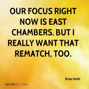 Brian Keith - Our focus right now is East Chambers. But I really want that rematch, too.