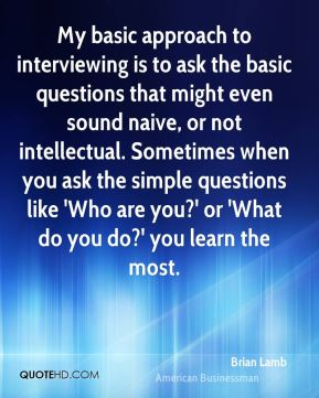 Brian Lamb - My basic approach to interviewing is to ask the basic questions that might even sound naive, or not intellectual. Sometimes when you ask the simple questions like 'Who are you?' or 'What do you do?' you learn the most.