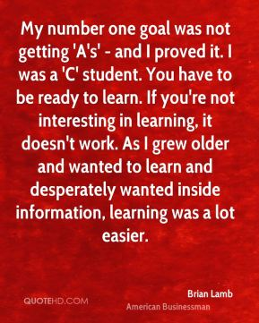 Brian Lamb - My number one goal was not getting 'A's' - and I proved it. I was a 'C' student. You have to be ready to learn. If you're not interesting in learning, it doesn't work. As I grew older and wanted to learn and desperately wanted inside information, learning was a lot easier.