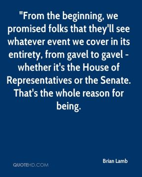 """Brian Lamb - """"From the beginning, we promised folks that they'll see whatever event we cover in its entirety, from gavel to gavel - whether it's the House of Representatives or the Senate. That's the whole reason for being."""