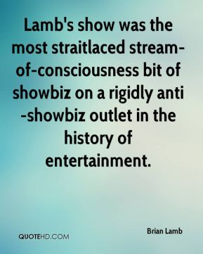 Brian Lamb - Lamb's show was the most straitlaced stream-of-consciousness bit of showbiz on a rigidly anti-showbiz outlet in the history of entertainment.
