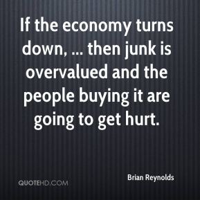 Brian Reynolds - If the economy turns down, ... then junk is overvalued and the people buying it are going to get hurt.