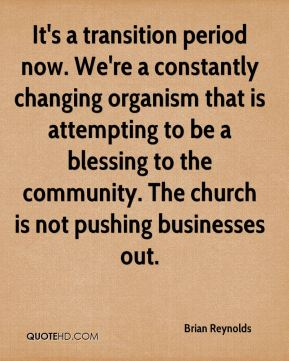 It's a transition period now. We're a constantly changing organism that is attempting to be a blessing to the community. The church is not pushing businesses out.