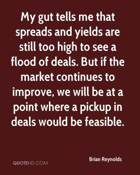 Brian Reynolds - My gut tells me that spreads and yields are still too high to see a flood of deals. But if the market continues to improve, we will be at a point where a pickup in deals would be feasible.