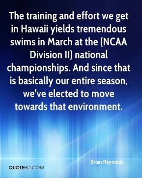 Brian Reynolds - The training and effort we get in Hawaii yields tremendous swims in March at the (NCAA Division II) national championships. And since that is basically our entire season, we've elected to move towards that environment.