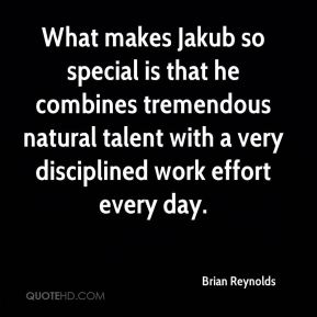 Brian Reynolds - What makes Jakub so special is that he combines tremendous natural talent with a very disciplined work effort every day.