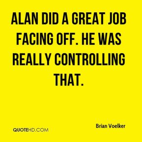 Alan did a great job facing off. He was really controlling that.