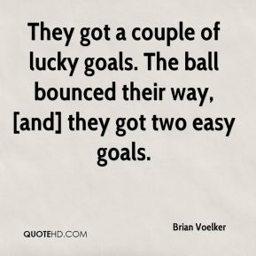 Brian Voelker - They got a couple of lucky goals. The ball bounced their way, [and] they got two easy goals.