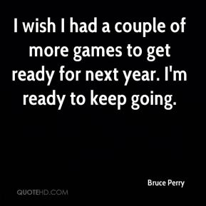 Bruce Perry - I wish I had a couple of more games to get ready for next year. I'm ready to keep going.