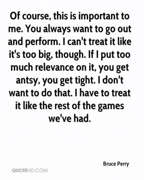 Of course, this is important to me. You always want to go out and perform. I can't treat it like it's too big, though. If I put too much relevance on it, you get antsy, you get tight. I don't want to do that. I have to treat it like the rest of the games we've had.