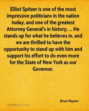 Bruce Raynor - Elliot Spitzer is one of the most impressive politicians in the nation today, and one of the greatest Attorney General's in history, ... He stands up for what he believes in, and we are thrilled to have the opportunity to stand up with him and support his effort to do even more for the State of New York as our Governor.