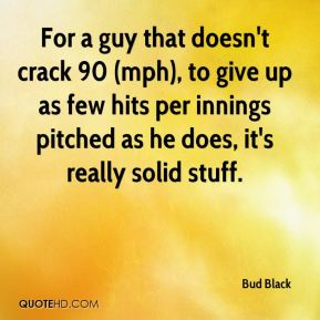 Bud Black - For a guy that doesn't crack 90 (mph), to give up as few hits per innings pitched as he does, it's really solid stuff.