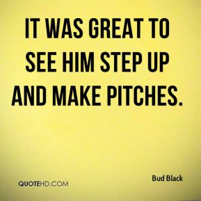 Bud Black - It was great to see him step up and make pitches.