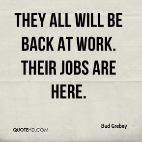 Bud Grebey - They all will be back at work. Their jobs are here.