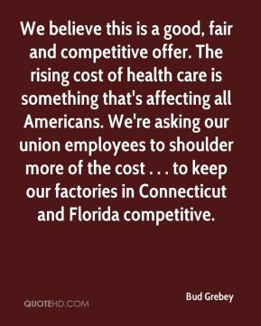 Bud Grebey - We believe this is a good, fair and competitive offer. The rising cost of health care is something that's affecting all Americans. We're asking our union employees to shoulder more of the cost . . . to keep our factories in Connecticut and Florida competitive.