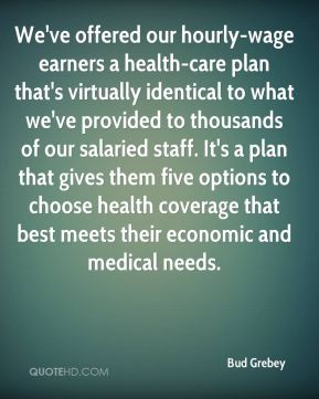 Bud Grebey - We've offered our hourly-wage earners a health-care plan that's virtually identical to what we've provided to thousands of our salaried staff. It's a plan that gives them five options to choose health coverage that best meets their economic and medical needs.