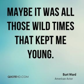 Burt Ward - Maybe it was all those wild times that kept me young.