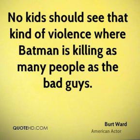 Burt Ward - No kids should see that kind of violence where Batman is killing as many people as the bad guys.