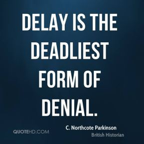 C. Northcote Parkinson - Delay is the deadliest form of denial.