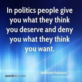 In politics people give you what they think you deserve and deny you what they think you want.