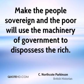 Make the people sovereign and the poor will use the machinery of government to dispossess the rich.