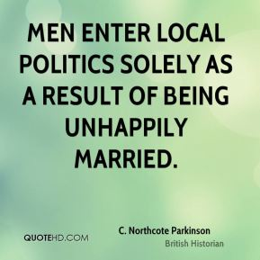 C. Northcote Parkinson - Men enter local politics solely as a result of being unhappily married.