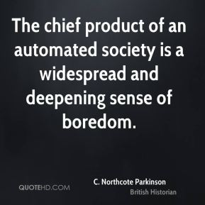 C. Northcote Parkinson - The chief product of an automated society is a widespread and deepening sense of boredom.