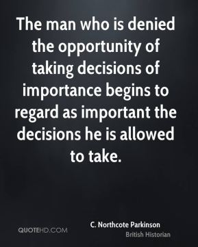 C. Northcote Parkinson - The man who is denied the opportunity of taking decisions of importance begins to regard as important the decisions he is allowed to take.