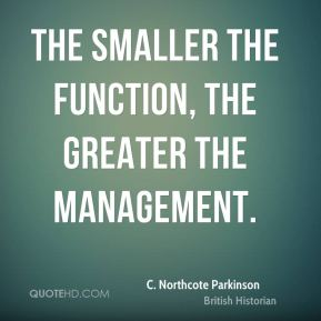 C. Northcote Parkinson - The smaller the function, the greater the management.