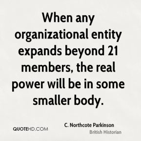 C. Northcote Parkinson - When any organizational entity expands beyond 21 members, the real power will be in some smaller body.