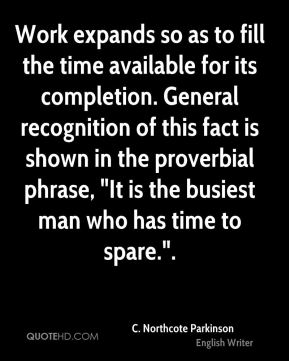 """Work expands so as to fill the time available for its completion. General recognition of this fact is shown in the proverbial phrase, """"It is the busiest man who has time to spare.""""."""