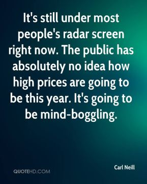 Carl Neill - It's still under most people's radar screen right now. The public has absolutely no idea how high prices are going to be this year. It's going to be mind-boggling.
