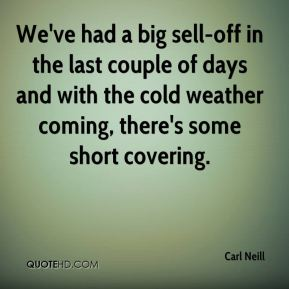 Carl Neill - We've had a big sell-off in the last couple of days and with the cold weather coming, there's some short covering.